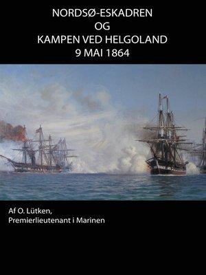 cover image of Nordsø-Eskadren og Kampen ved Helgoland d. 9 Mai 1864.