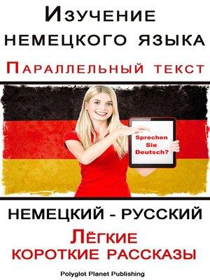 cover image of Изучение немецкого языка Параллельный текст--Лёгкие короткие рассказы (Немецкий--Русский)