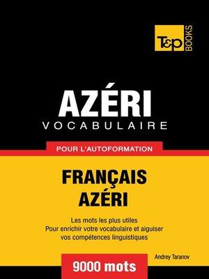 cover image of Vocabulaire Français-Azéri pour l'autoformation--9000 mots