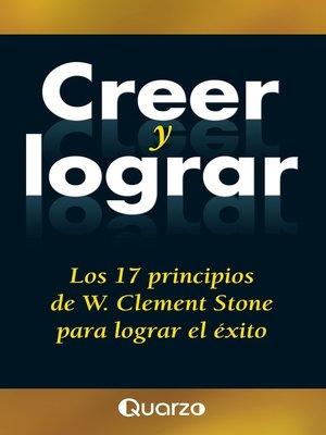 cover image of Creer y lograr. Los 17 principios de W. Clemente Stone para lograr el exito