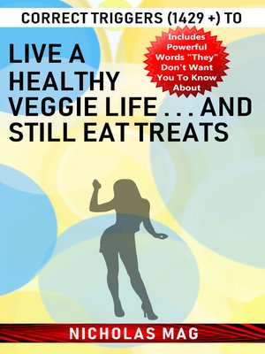 cover image of Correct Triggers (1429 +) to Live a Healthy Veggie Life . . . and Still Eat Treats