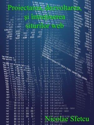 cover image of Proiectarea, dezvoltarea şi întreţinerea siturilor web