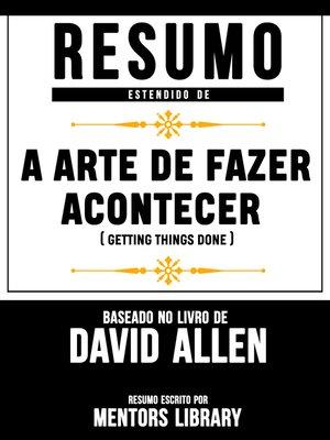 """cover image of Resumo Estendido De """"A Arte De Fazer Acontecer"""" (Getting Things Done)--Baseado No Livro De David Allen"""
