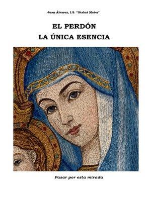 cover image of El Perdón La Única Esencia. Espiritualidad del Perdón.