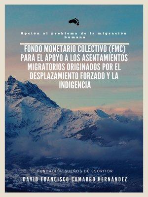 cover image of Fondo Monetario Colectivo (FMC) para el apoyo a los asentamientos migratorios originados por el desplazamiento forzado y la indigencia Opción Al Problema De La Migración Humana