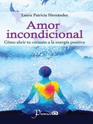 cover image of Amor incondicional. Cómo abrir tu corazón a la energía positiva