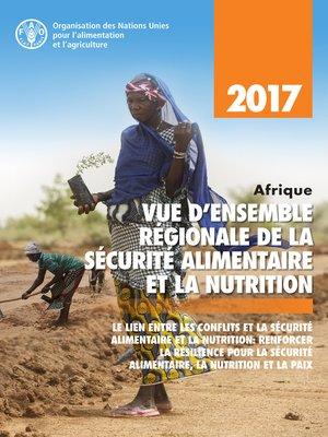 cover image of Afrique vue d'ensemble régionale de la sécurité alimentaire et la nutrition 2017. Le lien entre les conflits et la sécurité alimentaire et la nutrition