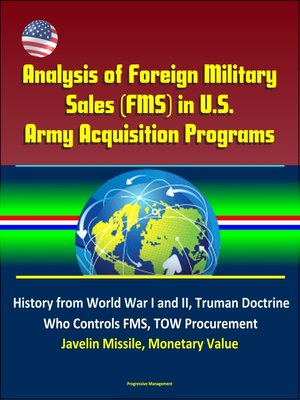 cover image of Analysis of Foreign Military Sales (FMS) in U.S. Army Acquisition Programs--History from World War I and II, Truman Doctrine, Who Controls FMS, TOW Procurement, Javelin Missile, Monetary Value