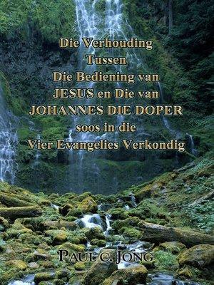 cover image of Die Verhouding Tussen Die Bediening van Jesus en Die van Johannes Die Doper soos in die Vier Evangelies Verkondig