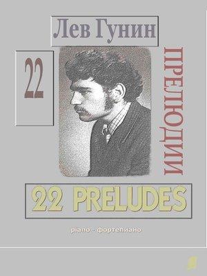 cover image of Лев Гунин, 22 Прелюдии для ф-но (ноты, с предисл. и биогр.)--TOM 1