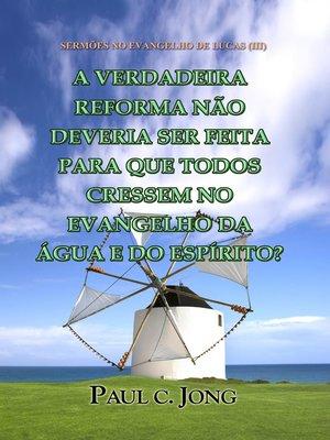 cover image of Sermões No Evangelho De Lucas (III)--A Verdadeira Reforma Não Deveria Ser Feita Para Que Todos Cressem No Evangelho Da Água E Do Espírito?