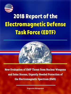 cover image of 2018 Report of the Electromagnetic Defense Task Force (EDTF)--New Evaluation of EMP Threat from Nuclear Weapons and Solar Storms, Urgently Needed Protection of the Electromagnetic Spectrum (EMS)