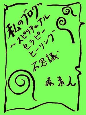 cover image of 私のブログ Volume2 ~スピリチュアル、セラピー、ヒーリング、不思議~