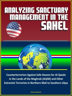 cover image of Analyzing Sanctuary Management in the Sahel--Counterterrorism Against Safe Havens for Al Qaeda in the Lands of the Maghreb (AQIM) and Other Extremist Terrorists in Northern Mali to Southern Libya