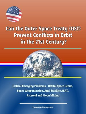 cover image of Can the Outer Space Treaty (OST) Prevent Conflicts in Orbit in the 21st Century? Critical Emerging Problems--Orbital Space Debris, Space Weaponization, Anti-Satellite ASAT, Asteroid and Moon Mining