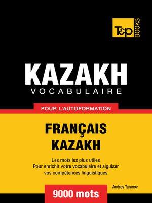 cover image of Vocabulaire Français-Kazakh  pour l'autoformation--9000 mots