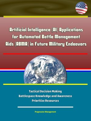 cover image of Artificial Intelligence (AI) Applications for Automated Battle Management Aids (ABMA) in Future Military Endeavors--Tactical Decision Making, Battlespace Knowledge and Awareness, Prioritize Resources