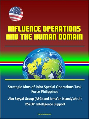 cover image of Influence Operations and the Human Domain--Strategic Aims of Joint Special Operations Task Force Philippines, Abu Sayyaf Group (ASG) and Jema'ah Islamiy'ah (JI), PSYOP, Intelligence Support