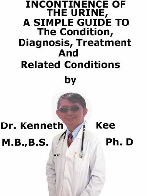 cover image of Incontinence of the Urine, a Simple Guide to the Condition, Diagnosis, Treatment and Related Conditions