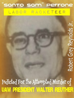 """cover image of """"Santo Sam"""" Perrone Labor Racketeer Indicted For the Attempted Murder of UAW President Walter Reuther"""