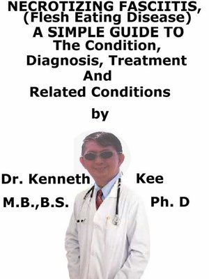 cover image of Necrotizing Fasciitis, (Flesh Eating Disease) a Simple Guide to the Condition, Diagnosis, Treatment and Related Conditions