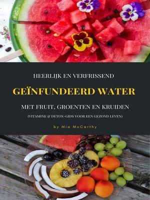 cover image of Heerlijk En Verfrissend Geïnfundeerd Water Met Fruit, Groenten En Kruiden (Vitamine & Detox-Gids Voor Een Gezond Leven)