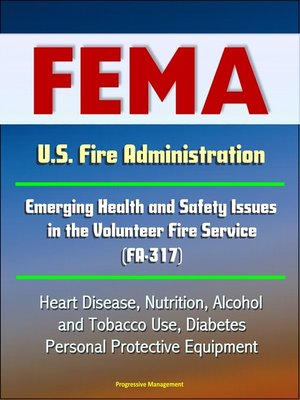 cover image of FEMA U.S. Fire Administration Emerging Health and Safety Issues in the Volunteer Fire Service (FA-317)--Heart Disease, Nutrition, Alcohol and Tobacco Use, Diabetes, Personal Protective Equipment