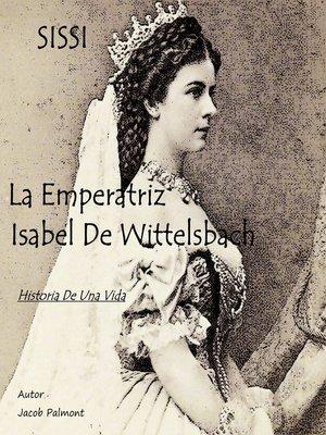 cover image of SISSI La Emperatriz Isabel de Wittelsbach (Historia de una vida)