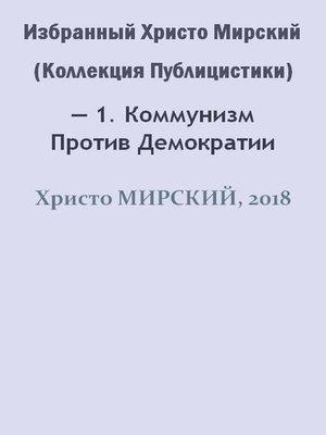 cover image of Избранный Христо Мирский (Коллекция Публицистики) — 1. Коммунизм Против Демократии