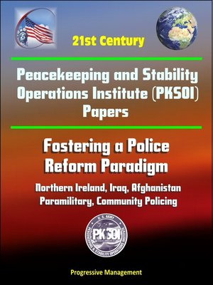cover image of 21st Century Peacekeeping and Stability Operations Institute (PKSOI) Papers--Fostering a Police Reform Paradigm--Northern Ireland, Iraq, Afghanistan, Paramilitary, Community Policing