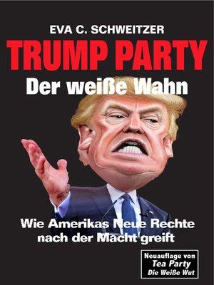 cover image of Trump Party Der weiße Wahn. Wie Amerikas Neue Rechte nach der Macht greift