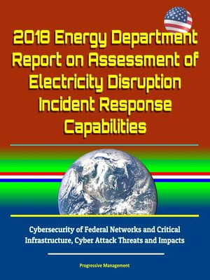 cover image of 2018 Energy Department Report on Assessment of Electricity Disruption Incident Response Capabilities, Cybersecurity of Federal Networks and Critical Infrastructure, Cyber Attack Threats and Impacts