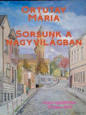 cover image of Ortutay Mária Sorsunk a nagyvilágban Szerkesztette Ortutay Péter