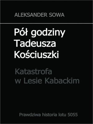 cover image of Pół godziny Tadeusza Kościuszko. Tragedia lotu 5055 (katastrofa w Lesie Kabackim) polish edition