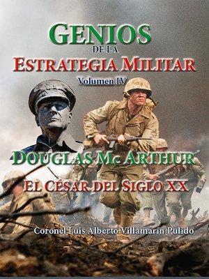 cover image of Genios de la Estrategia Militar Volumen IV, Douglas Mc Arthur El César del Siglo XX