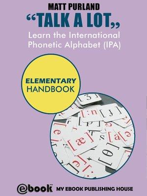 cover image of Talk a Lot--Learn the International Phonetic Alphabet (IPA) Elementary Handbook