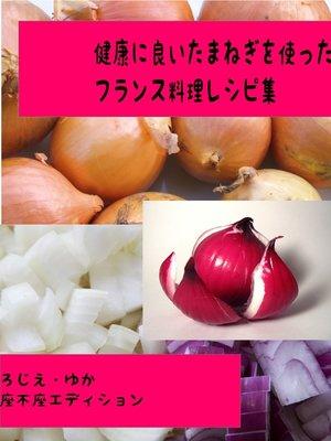 cover image of 健康に良い玉ねぎを使ったフランス料理レシピ集