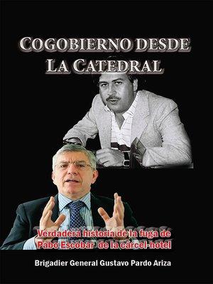 cover image of Cogobierno desde La Catedral Verdadera historia de la fuga de Pablo Escobar de la cárcel-hotel