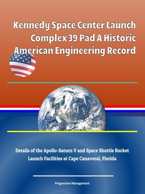 cover image of Kennedy Space Center Launch Complex 39 Pad a Historic American Engineering Record, Details of the Apollo-Saturn V and Space Shuttle Rocket Launch Facilities at Cape Canaveral, Florida