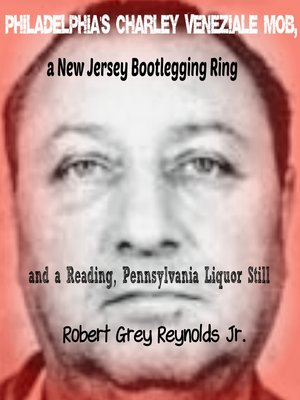 cover image of Philadelphia's Charley Veneziale Mob, a New Jersey Bootlegging Ring and a Reading, Pennsylvania Liquor Still