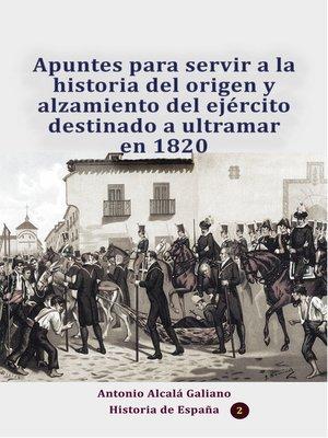 cover image of Apuntes para servir a la historia del origen y alzamiento del ejército destinado a ultramar en 1820