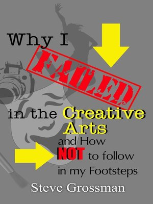 cover image of Why I Failed in the Creative Arts...and how NOT to follow in my Footsteps
