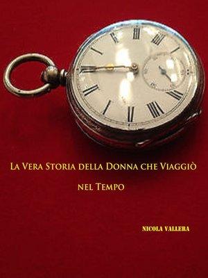 cover image of La Vera Storia della Donna che Viaggiò nel Tempo.