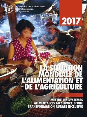 cover image of La Situation Mondiale de l'Alimentation et de l'Agriculture 2017. Mettre les systèmes alimentaires au service d'une transformation rurale inclusive