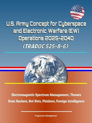 cover image of U.S. Army Concept for Cyberspace and Electronic Warfare (EW) Operations 2025-2040 (TRADOC 525-8-6)--Electromagnetic Spectrum Management, Threats from Hackers, Bot Nets, Phishers, Foreign Intelligence