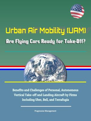 cover image of Urban Air Mobility (UAM)--Are Flying Cars Ready for Take-Off? Benefits and Challenges of Personal, Autonomous Vertical Take-off and Landing Aircraft by Firms Including Uber, Bell, and Terrafugia