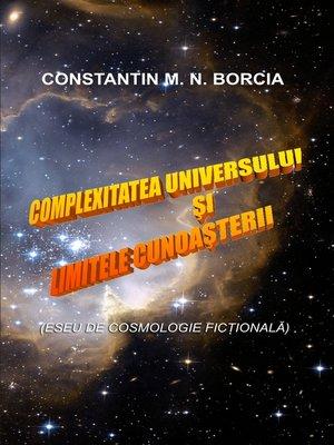 cover image of Complexitatea Universului și limitele cunoașterii (Eseu de cosmologie ficțională)