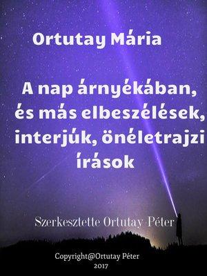 cover image of Ortutay Mária a nap árnyékában és más elbeszélések, interjúk, önéletrajzi írások Szerkesztette Ortutay Péter