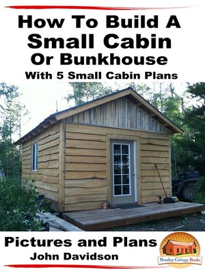 cover image of How to Build a Small Cabin Or Bunkhouse With 5 Small Cabin Plans Pictures, Plans and Videos
