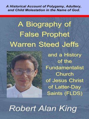 A Biography of False Prophet Warren Steed Jeffs and a History of ...